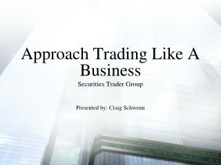 Approach Trading Like A Business Securities Trader Group Presented by: Craig Schwenn