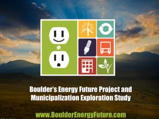Boulder's Energy Future Project and Municipalization Exploration Study  www.BoulderEnergyFuture.com