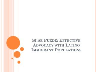 S�  Se  Puede : Effective Advocacy with Latino Immigrant Populations