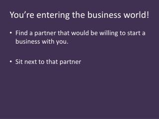 You're entering the business world!