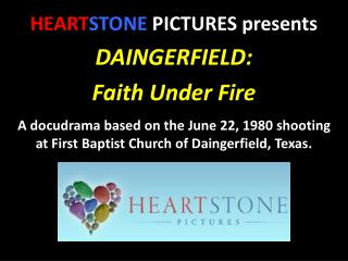 HEART STONE  PICTURES presents DAINGERFIELD: Faith Under Fire A docudrama based on the June 22, 1980 shooting at First