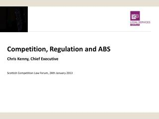 Competition, Regulation and ABS Chris Kenny, Chief Executive Scottish Competition Law Forum , 24th January 2013