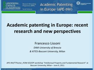 Academic patenting in Europe: recent research and new perspectives Francesco Lissoni  DIMI-Univ ersity of Brescia  &  K
