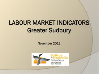 LABOUR MARKET INDICATORS Greater Sudbury  November 2012