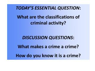 TODAY'S ESSENTIAL QUESTION : What are the classifications of criminal activity? DISCUSSION QUESTIONS : What makes a cri
