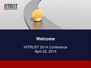 Welcome HITRUST 2014 Conference April 22, 2014