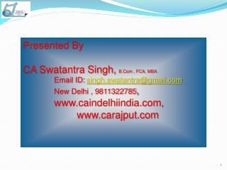 Presented By                                         CA Swatantra Singh,  B.Com , FCA, MBA     Email ID:  singh.swatan
