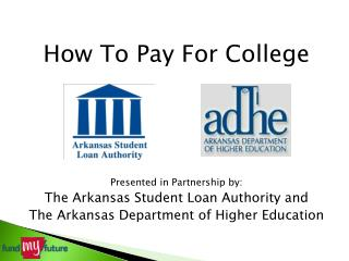 How To Pay For College Presented in Partnership by: The Arkansas Student Loan Authority and  The Arkansas Department of