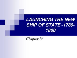 LAUNCHING THE NEW SHIP OF STATE  - 1789-1800