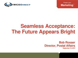 Seamless Acceptance: The Future  Appears Bright Bob Rosser Director, Postal Affairs September 18, 2013
