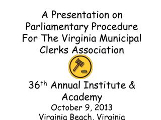 A Presentation on Parliamentary Procedure  For The Virginia Municipal Clerks Association 36 th  Annual Institute & Acad