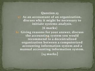 Question 23 As an accountant of an organization, discuss why it might be necessary to initiate systems analysis.  { 6 m