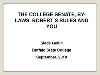 THE COLLEGE SENATE, BY-LAWS, ROBERT'S RULES AND YOU Slade  Gellin Buffalo State College September, 2010