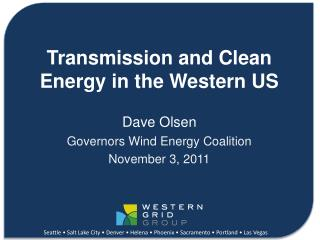 Transmission and Clean Energy in the Western US Dave Olsen Governors Wind Energy Coalition November 3, 2011