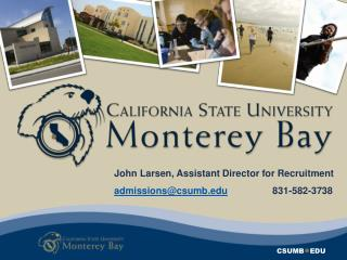 John Larsen, Assistant Director for Recruitment admissions@csumb.edu                  831-582-3738
