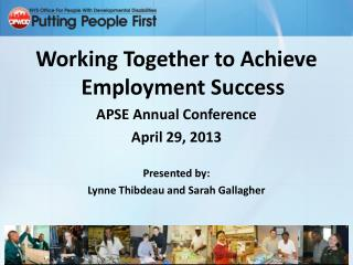 Working Together to Achieve Employment Success APSE Annual Conference April 29, 2013 Presented by: Lynne Thibdeau and S