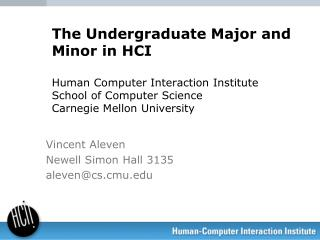 The Undergraduate Major and Minor in HCI Human Computer Interaction Institute School of Computer Science Carnegie Mello