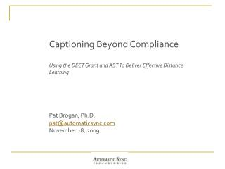 Captioning Beyond Compliance Using the DECT Grant and AST To Deliver Effective Distance Learning Pat Brogan, Ph.D. pat@