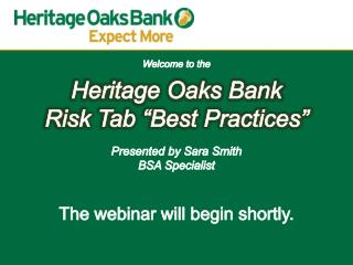 "Welcome to the Heritage Oaks Bank Risk Tab ""Best Practices"" Presented by Sara Smith BSA  Specialist The  webinar will b"