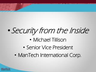 Security from the Inside Michael Tillison Senior Vice President ManTech International Corp.