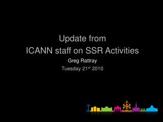 Update  from ICANN staff on SSR Activities  Greg Rattray Tuesday 21 st  2010