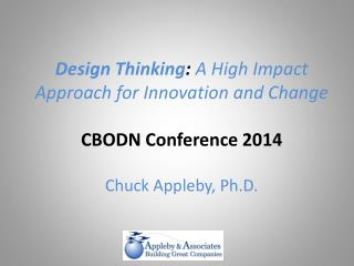 Design  Thinking :  A High Impact Approach for Innovation and Change CBODN Conference 2014  Chuck Appleby, Ph.D.