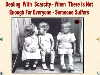 Dealing  With  Scarcity - When  There Is Not Enough For Everyone - Someone Suffers