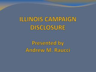 ILLINOIS CAMPAIGN DISCLOSURE  Presented by  Andrew M. Raucci