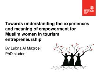 Towards understanding the experiences and meaning of empowerment for  Muslim women  in tourism entrepreneurship
