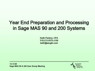 Year End  Preparation and Processing  in  Sage  MAS 90 and 200 Systems Keith Perkins, CPA 318.213.0375 x106 keith@ascgl