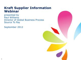 Kraft Supplier Information Webinar presented by Paul Williams Director of Global Business Process Source To Pay Septemb