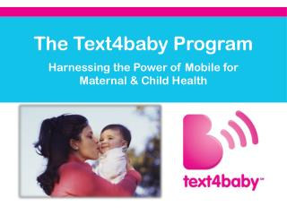The Text4baby Program  Harnessing the Power of Mobile for  Maternal & Child Health