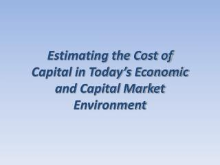 Estimating the Cost of Capital in Today's Economic and Capital Market Environment