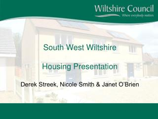 South West Wiltshire Housing Presentation Derek Streek, Nicole Smith & Janet O'Brien