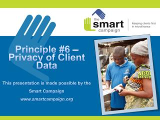 Principle #6 – Privacy of Client Data This presentation is made possible by the Smart Campaign www.smartcampaign.org