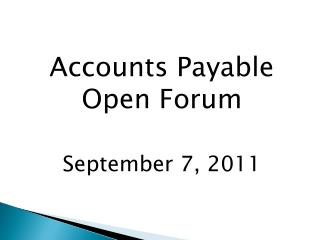 Accounts Payable Open Forum September 7, 2011