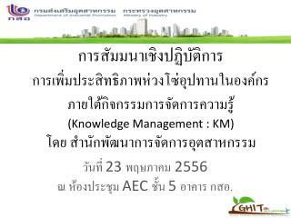 วันที่  23  พฤษภาคม  2556 ณ ห้องประชุม  AEC  ชั้น  5  อาคาร กสอ.