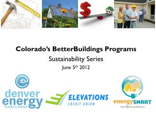 Colorado's  BetterBuildings  Programs Sustainability Series June 5 th  2012
