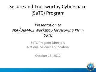 Secure and Trustworthy Cyberspace (SaTC) Program Presentation to NSF/DIMACS Workshop for Aspiring PIs in  SaTC