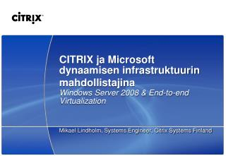 CITRIX ja Microsoft dynaamisen infrastruktuurin mahdollistajina Windows Server 2008 &  End-to-end  V irtualization
