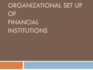 ORGANIZATIONAL SET UP OF  Financial  Institutions