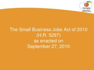 The Small Business Jobs Act of 2010 (H.R. 5297) as enacted on September 27, 2010