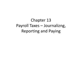 Chapter 13 Payroll Taxes –  Journalizng , Reporting and Paying