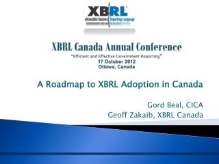 "XBRL Canada Annual Conference  "" Efficient and Effective Government Reporting "" 17 October 2012 Ottawa, Canada"