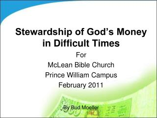 Stewardship of God's Money in Difficult Times For McLean Bible Church Prince William Campus February 2011 By Bud Moelle