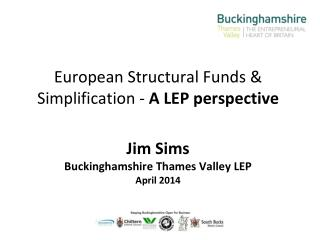 European Structural Funds &  Simplification -  A  LEP perspective Jim  Sims Buckinghamshire Thames Valley  LEP April 20