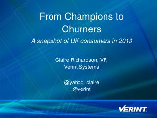 From Champions to Churners  A snapshot of UK consumers in 2013 Claire Richardson, VP,  Verint Systems @ yahoo_claire @