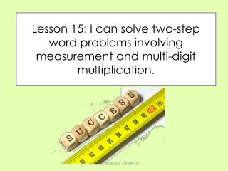 Lesson 15: I can solve two-step word problems involving measurement and multi-digit multiplication.