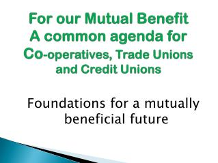 For our Mutual Benefit A common agenda for   Co -operatives, Trade Unions and Credit Unions