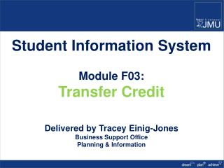 Student Information System Module F03: Transfer Credit Delivered by Tracey Einig-Jones Business Support Office Planning